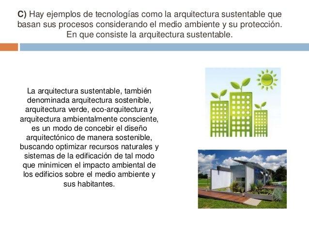 C) Hay ejemplos de tecnologías como la arquitectura sustentable que basan sus procesos considerando el medio ambiente y su...