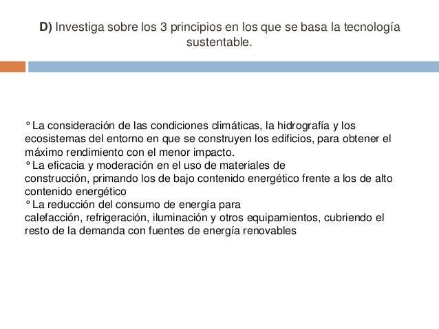 D) Investiga sobre los 3 principios en los que se basa la tecnología sustentable.  ° La consideración de las condiciones c...