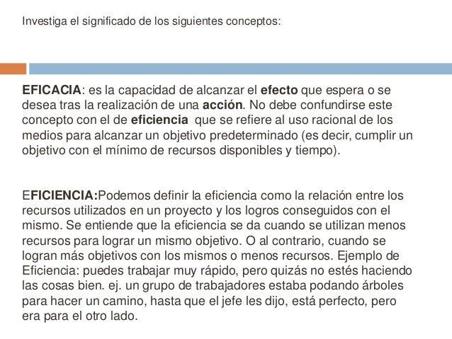 Investiga el significado de los siguientes conceptos:  EFICACIA: es la capacidad de alcanzar el efecto que espera o se des...