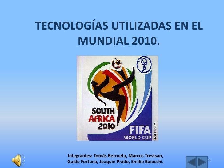 TECNOLOGÍAS UTILIZADAS EN EL       MUNDIAL 2010.          Integrantes: Tomás Berrueta, Marcos Trevisan,                   ...