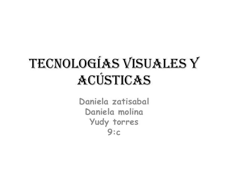 Tecnologías visuales y acústicas<br />Daniela zatisabal<br />Daniela molina<br />Yudy torres<br />9:c<br />