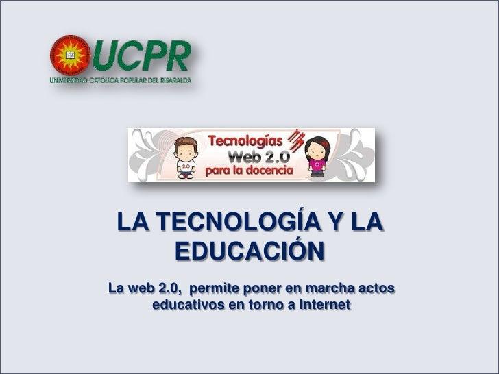 LA TECNOLOGÍA Y LA EDUCACIÓN<br />La web 2.0,  permite poner en marcha actos educativos en torno a Internet<br />
