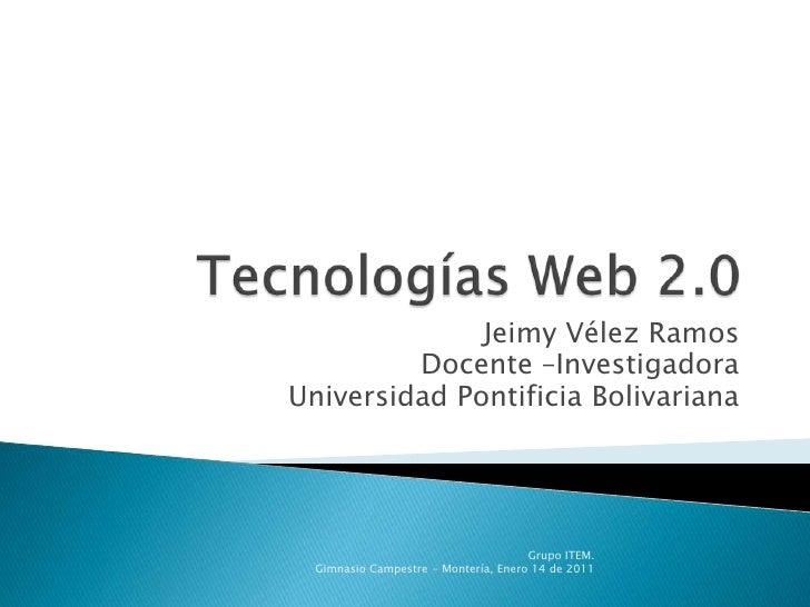 Tecnologías Web 2.0<br />Jeimy Vélez Ramos<br />Docente –Investigadora<br />Universidad Pontificia Bolivariana<br />Grupo ...