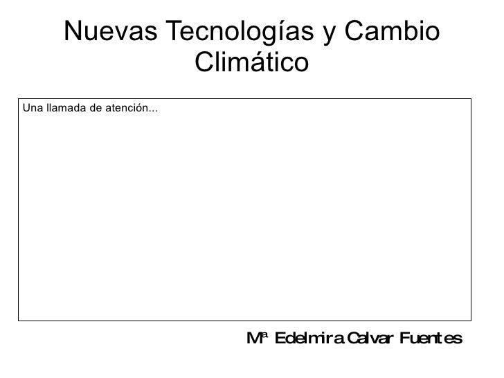 Nuevas Tecnologías y Cambio Climático Mª Edelmira Calvar Fuentes Una llamada de atención...