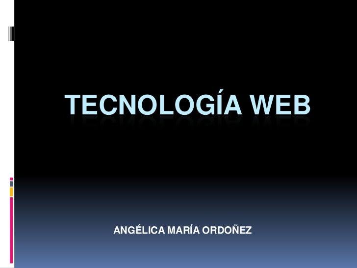 TECNOLOGÍA WEB  ANGÉLICA MARÍA ORDOÑEZ
