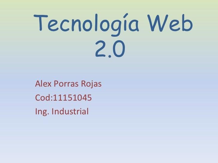 Tecnología Web     2.0Alex Porras RojasCod:11151045Ing. Industrial