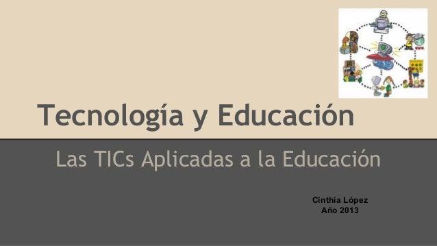Tecnología y Educación Las TICs Aplicadas a la Educación Cinthia López Año 2013