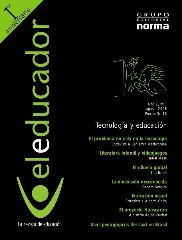 Año 2, nº 7 agosto 2006 Precio: S/.18 Tecnología y educación El problema no está en la tecnología Entrevista a Benjamín Ma...