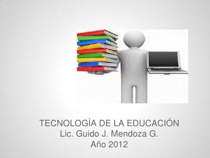 TETECNOLOGÍA DE LA EDUCACIÓN    Lic. Guido J. Mendoza G.            Año 2012