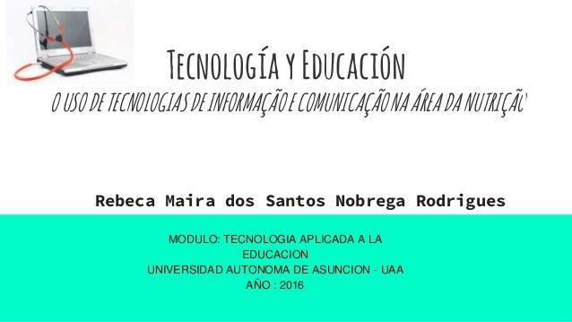 TecnologíayEducación OUSODETECNOLOGIASDEINFORMAÇÃOECOMUNICAÇÃONAÁREADANUTRIÇÃO Rebeca Maira dos Santos Nobrega Rodrigues M...