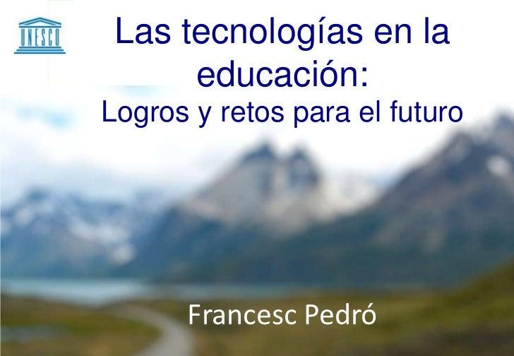 Las tecnologías en la      educación:Logros y retos para el futuro      Francesc Pedró