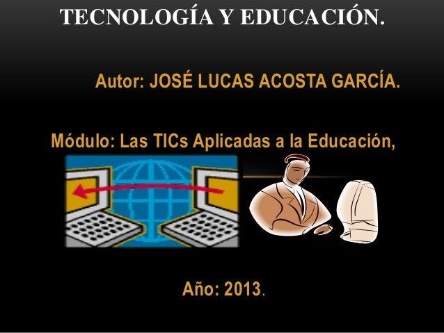 Autor: JOSÉ LUCAS ACOSTA GARCÍA.Módulo: Las TICs Aplicadas a la Educación,Año: 2013.TECNOLOGÍA Y EDUCACIÓN.