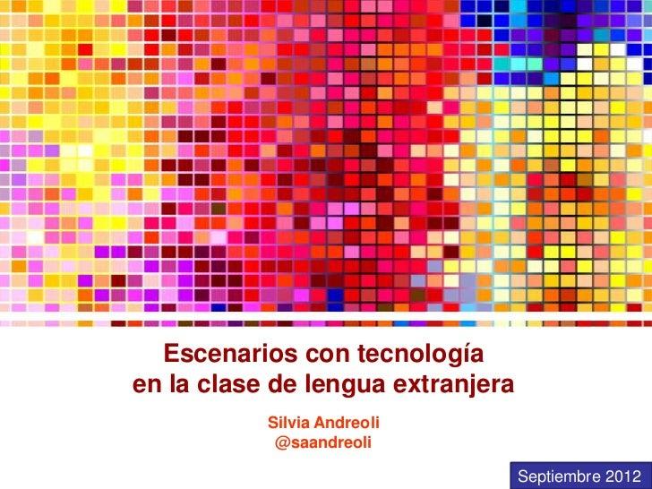 Escenarios con tecnologíaen la clase de lengua extranjera           Silvia Andreoli            @saandreoli                ...