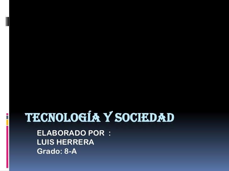 TECNOLOGÍA Y SOCIEDAD ELABORADO POR : LUIS HERRERA Grado: 8-A