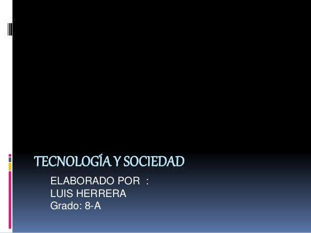 TECNOLOGÍAY SOCIEDAD ELABORADO POR : LUIS HERRERA Grado: 8-A