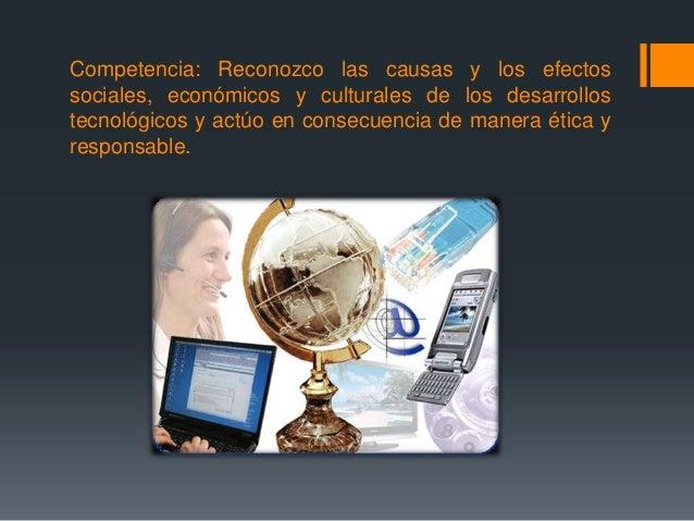 Competencia: Reconozco las causas y los efectos sociales, económicos y culturales de los desarrollos tecnológicos y actúo ...