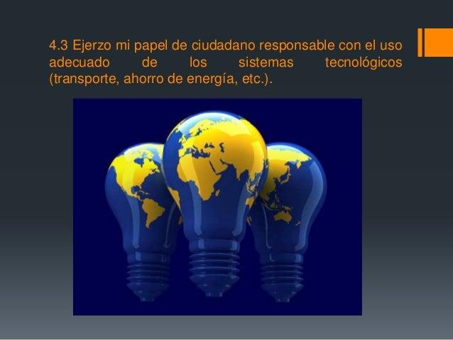 4.3 Ejerzo mi papel de ciudadano responsable con el uso adecuado de los sistemas tecnológicos (transporte, ahorro de energ...