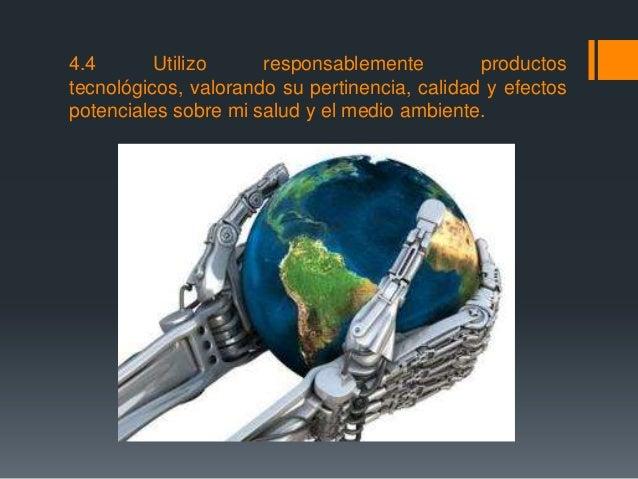 4.4 Utilizo responsablemente productos tecnológicos, valorando su pertinencia, calidad y efectos potenciales sobre mi salu...