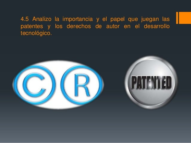 4.5 Analizo la importancia y el papel que juegan las patentes y los derechos de autor en el desarrollo tecnológico.