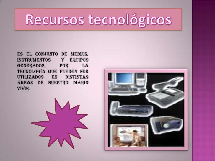 Recursos tecnológicos<br />Es el conjunto de medios, instrumentos  y equipos generados, por la tecnología que pueden ser u...