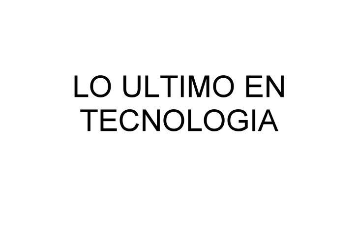 LO ULTIMO EN TECNOLOGIA