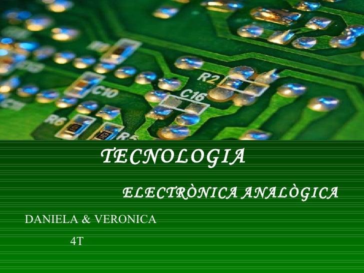 TECNOLOGIA ELECTRÒNICA   ANALÒGICA DANIELA & VERONICA 4T