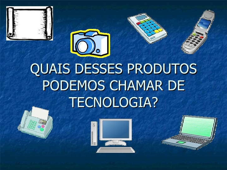 QUAIS DESSES PRODUTOS PODEMOS CHAMAR DE TECNOLOGIA?