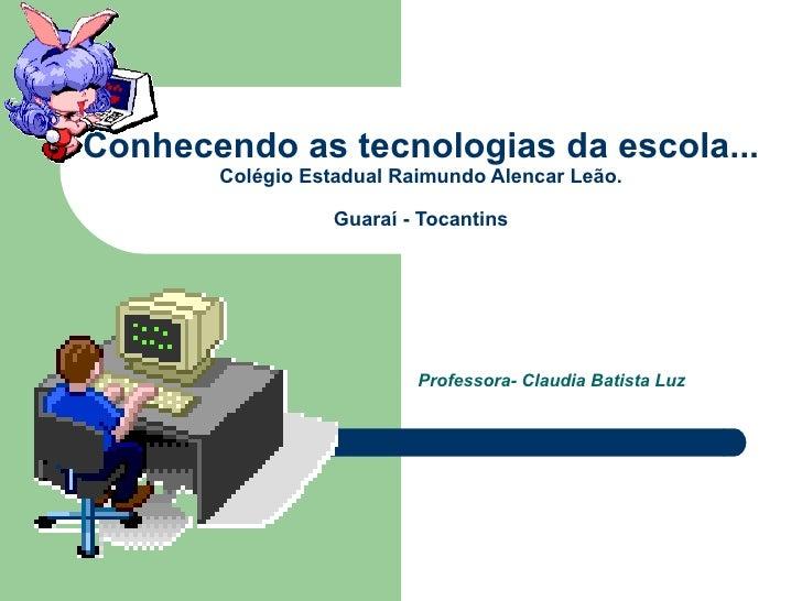 Conhecendo as tecnologias da escola... Colégio Estadual Raimundo Alencar Leão. Guaraí - Tocantins Professora- Claudia Bati...