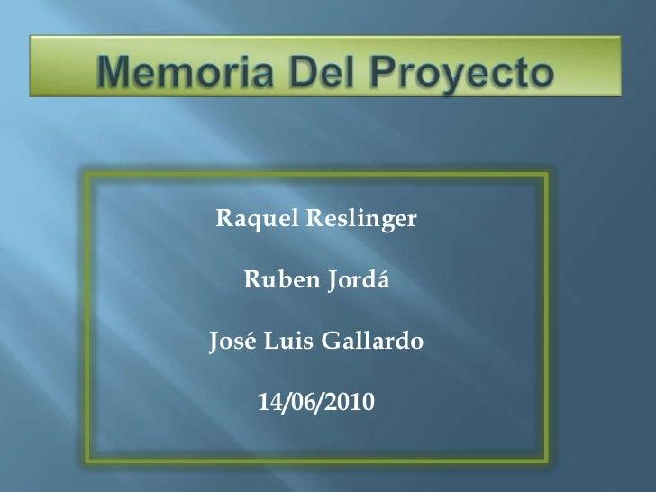 Memoria Del Proyecto<br />Raquel Reslinger<br />RubenJordá<br />José Luis Gallardo<br />14/06/2010<br />