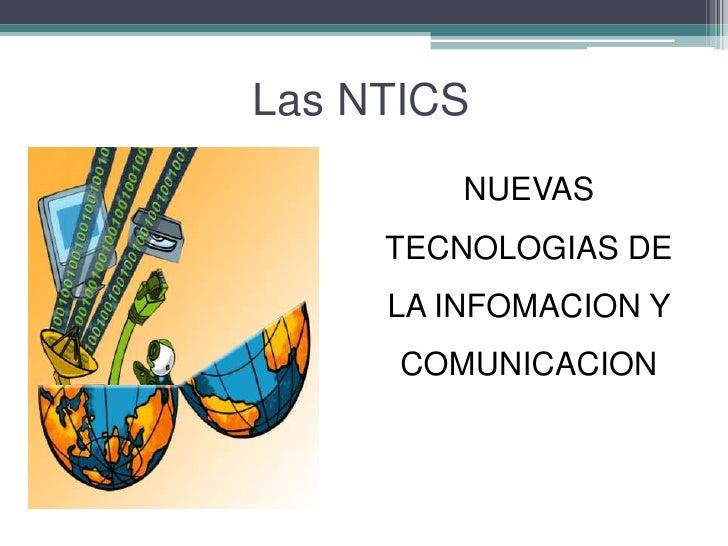 Las NTICS<br />NUEVAS TECNOLOGIAS DE LA INFOMACION Y COMUNICACION<br />