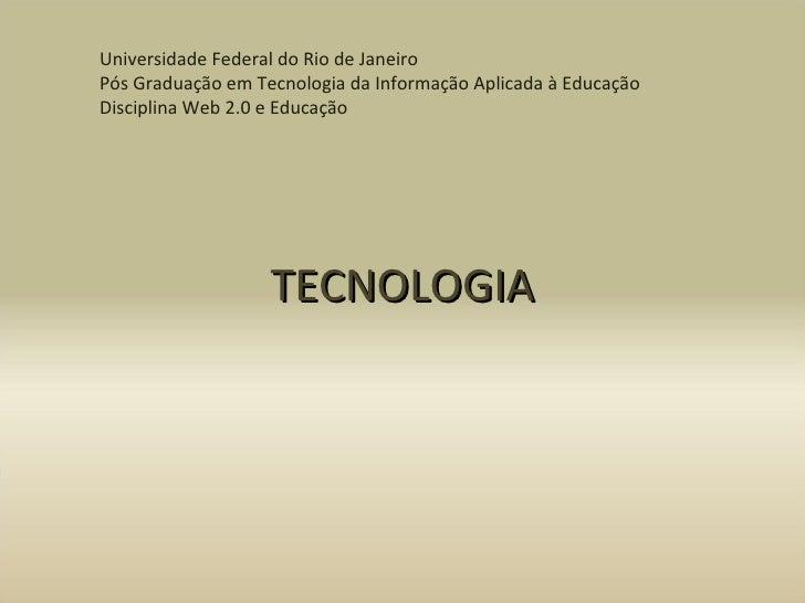 TECNOLOGIA Universidade Federal do Rio de Janeiro Pós Graduação em Tecnologia da Informação Aplicada à Educação Disciplina...