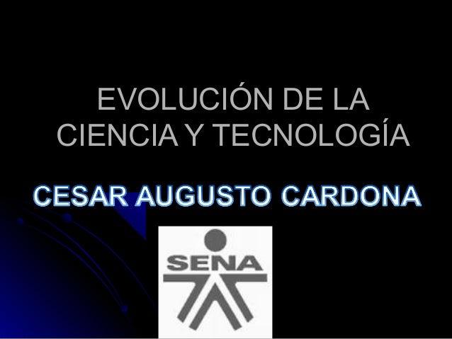 EVOLUCIÓN DE LAEVOLUCIÓN DE LA CIENCIA Y TECNOLOGÍACIENCIA Y TECNOLOGÍA