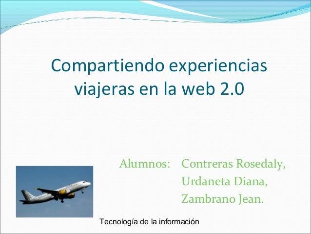 Compartiendo experiencias viajeras en la web 2.0 Alumnos: Contreras Rosedaly, Urdaneta Diana, Zambrano Jean. Tecnología de...
