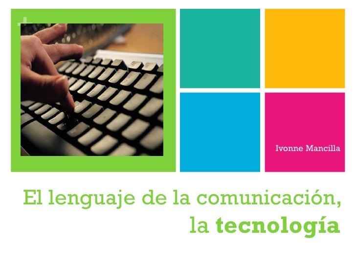 El lenguaje de la comunicación , la  tecnología Ivonne Mancilla