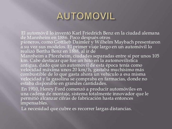 AUTOMOVIL<br />       El automóvil lo inventóKarl Friedrich Benzen la ciudad alemana deMannheimen 1886.Poco después o...