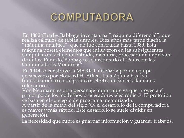 """COMPUTADORA<br />       En 1882 Charles Babbage inventa una """"máquina diferencial"""", que realiza cálculos de tablas simples...."""