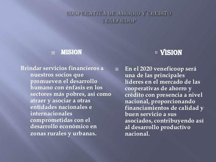COOPERATIVA DE AHORRO Y CREDITOVENEFICOOP<br />MISION<br />Brindar servicios financieros a nuestros socios que promueven e...