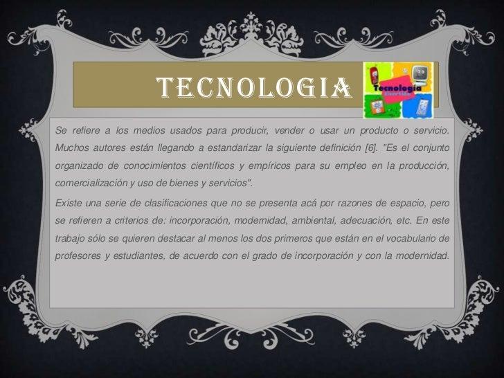 TECNOLOGIA<br />Se refiere a los medios usados para producir, vender o usar un producto o servicio. Muchos autores están l...