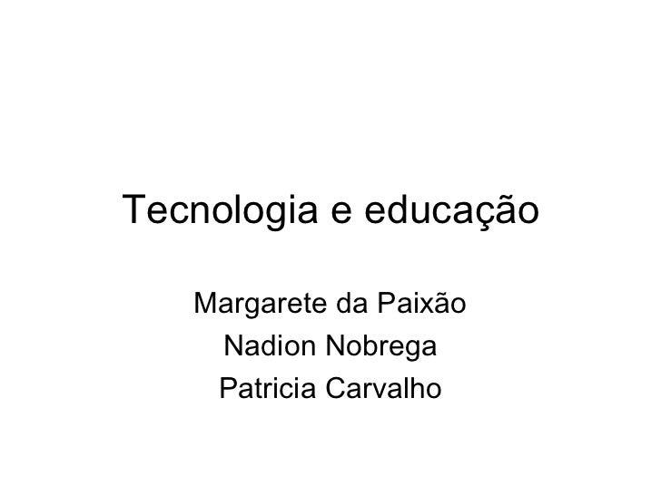 Tecnologia e educação Margarete da Paixão Nadion Nobrega Patricia Carvalho