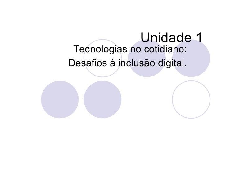 Unidade 1 Tecnologias no cotidiano:Desafios à inclusão digital.