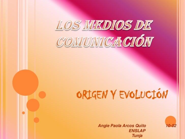 LOS MEDIOS DE COMUNICACIÓN<br />ORIGEN Y EVOLUCIÓN<br />Angie Paola Arcos Quito                 10-02 <br />ENSLAP <br />T...