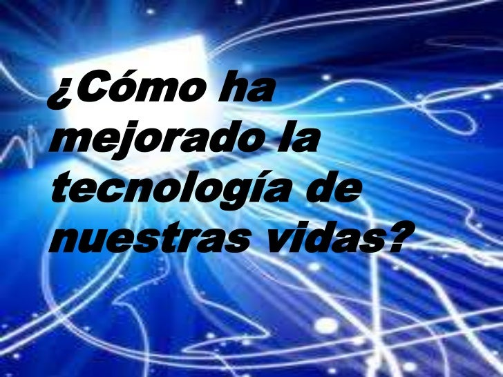 ¿Cómo ha mejorado la tecnología de nuestras vidas?<br />