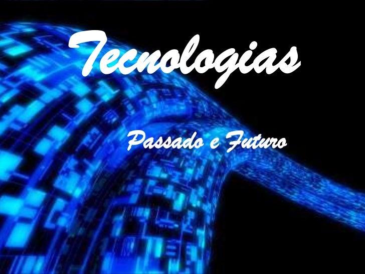 Tecnologias<br />Passado e Futuro<br />