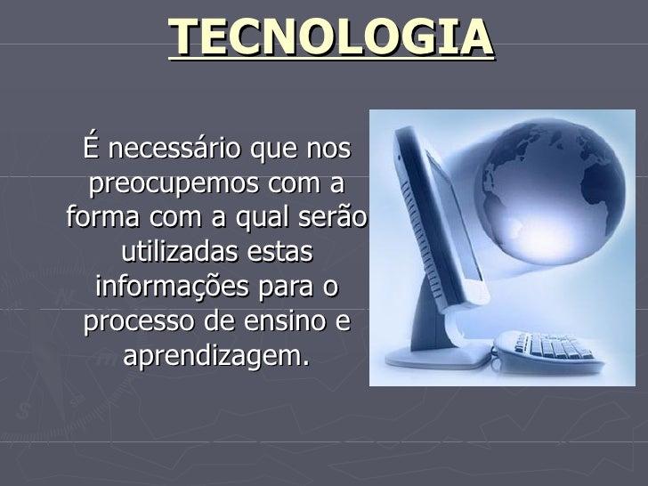 TECNOLOGIA É necessário que nos preocupemos com a forma com a qual serão utilizadas estas informações para o processo de...