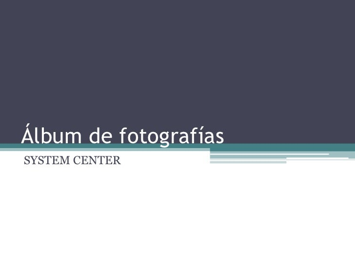 Álbum de fotografías<br />SYSTEM CENTER<br />