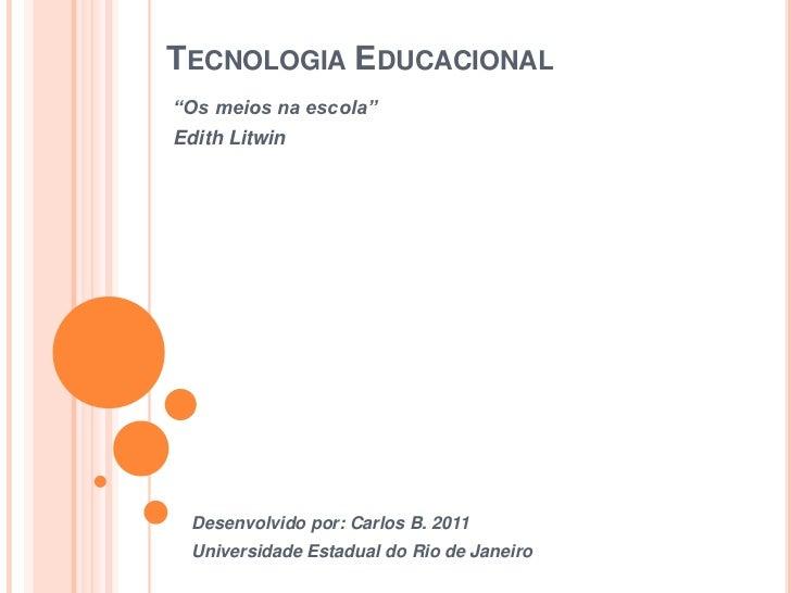 """Tecnologia Educacional<br />""""Os meios na escola""""<br />Edith Litwin<br />Desenvolvido por: Carlos B. 2011<br />Universidade..."""
