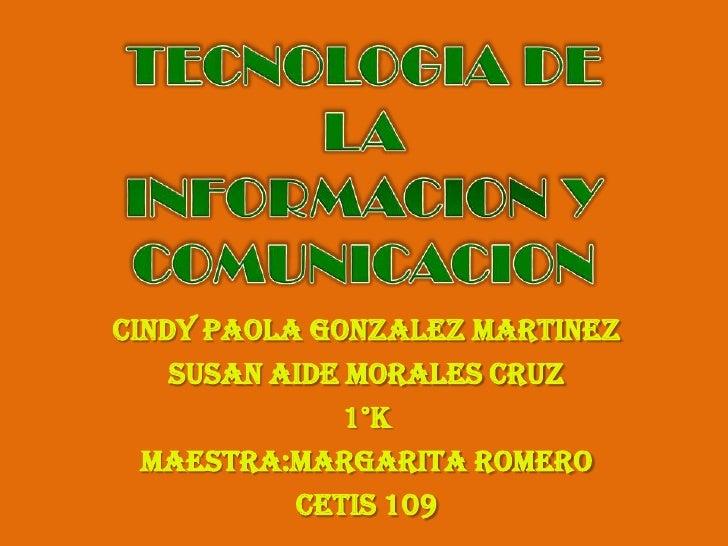 TECNOLOGIA DE LA INFORMACION Y COMUNICACION<br />CINDY PAOLA GONZALEZ MARTINEZ<br />SUSAN AIDE MORALES CRUZ<br />1°K<br />...