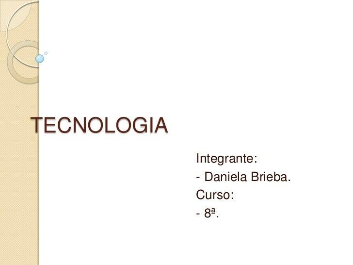 TECNOLOGIA             Integrante:             - Daniela Brieba.             Curso:             - 8ª.