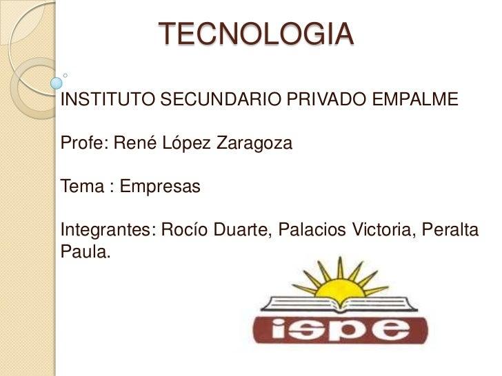 TECNOLOGIAINSTITUTO SECUNDARIO PRIVADO EMPALMEProfe: René López ZaragozaTema : EmpresasIntegrantes: Rocío Duarte, Palacios...