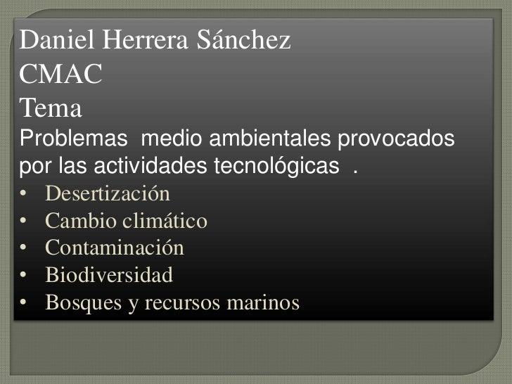 Daniel Herrera SánchezCMACTemaProblemas medio ambientales provocadospor las actividades tecnológicas .• Desertización• Cam...